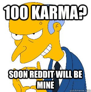 100 karma? soon reddit will be mine
