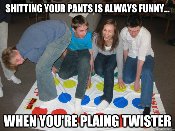 065212274e8aa81cc0574ea5e369d63151481e1b3f83c07ce45fdd72674a1317 shitting your pants is always funny when you're plaing twister