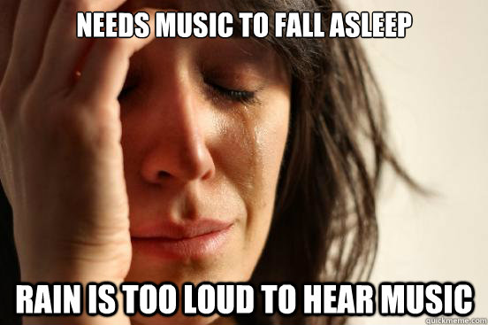 Needs music to fall asleep Rain is too loud to hear music - Needs music to fall asleep Rain is too loud to hear music  First World Problems