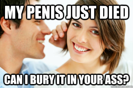 My penis just died Can I bury it in your ass?