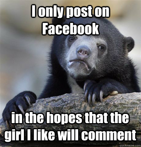 I only post on Facebook in the hopes that the girl I like will comment - I only post on Facebook in the hopes that the girl I like will comment  Confession Bear