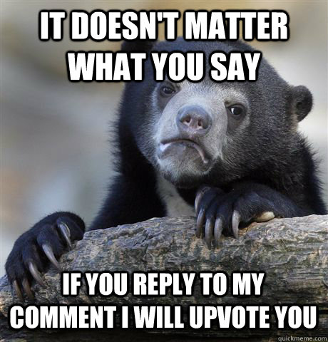 it doesn't matter what you say if you reply to my comment i will upvote you - it doesn't matter what you say if you reply to my comment i will upvote you  Confession Bear