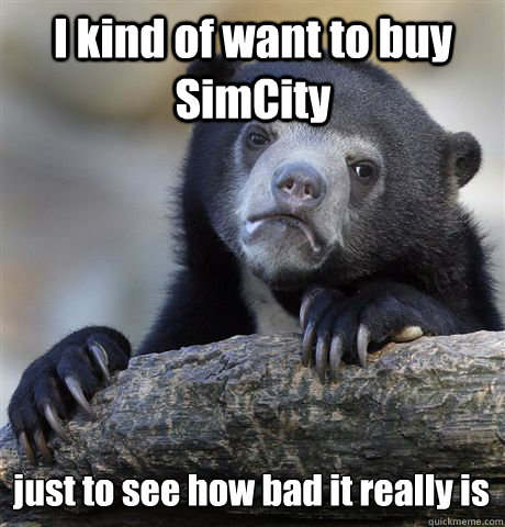 I kind of want to buy SimCity just to see how bad it really is - I kind of want to buy SimCity just to see how bad it really is  Confession Bear