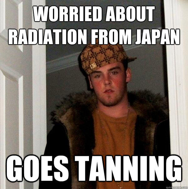 Worried about Radiation from Japan Goes tanning - Worried about Radiation from Japan Goes tanning  Scumbag Steve