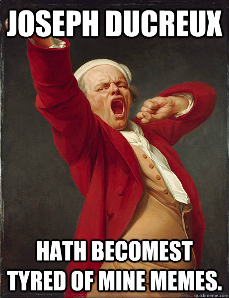 Joseph Ducreux hath becomest tyred of mine memes. - Joseph Ducreux hath becomest tyred of mine memes.  Tired Joseph Ducreux