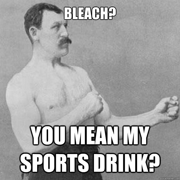 Bleach? You mean my sports drink? - Bleach? You mean my sports drink?  overly manly man