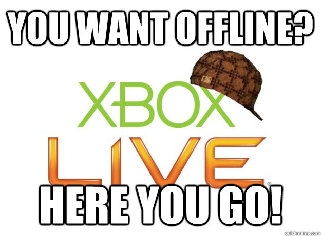 You want offline? Here you go! - You want offline? Here you go!  Scumbag Xbox Live