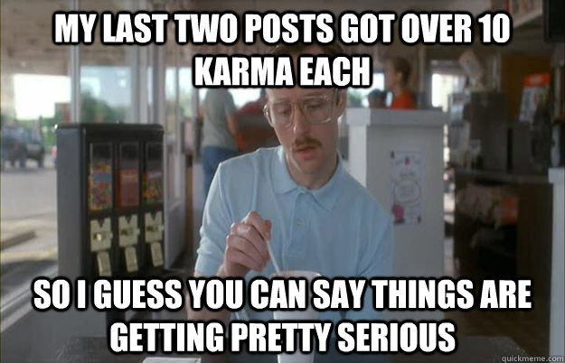 My last two posts got over 10 karma each So I guess you can say things are getting pretty serious - My last two posts got over 10 karma each So I guess you can say things are getting pretty serious  Things are getting pretty serious