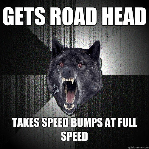 Gets road head Takes Speed Bumps at Full Speed - Gets road head Takes Speed Bumps at Full Speed  Insanity Wolf