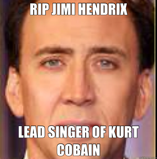 065f032c4892544f6b1f50083e61daff4b34d1eef9b6224d3f8f5a318dff0b6b rip jimi hendrix lead singer of kurt cobain nicholas cage,Rip Kurt Cobain Meme