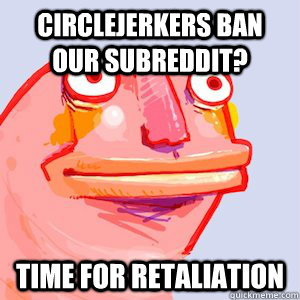 circlejerkers ban our subreddit? time for retaliation - circlejerkers ban our subreddit? time for retaliation  Misc