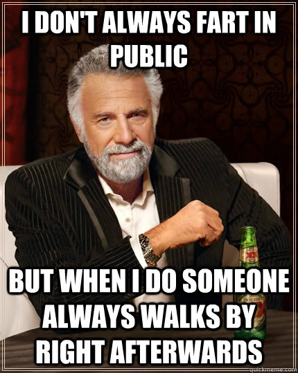 I don't always fart in public but when I do someone always walks by right afterwards  The Most Interesting Man In The World