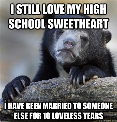 I still love my high school sweetheart I have been married to someone else for 10 loveless years - I still love my high school sweetheart I have been married to someone else for 10 loveless years  Confession Bear