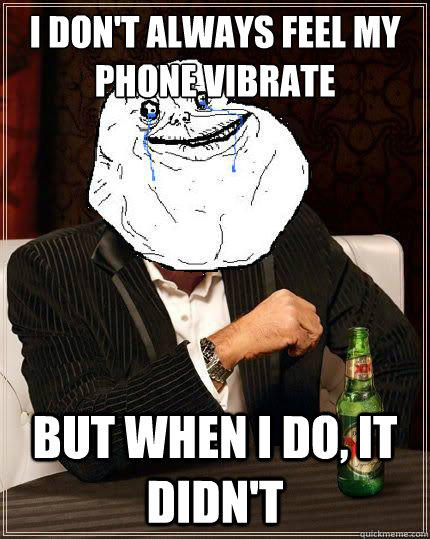 I Don't always feel my phone vibrate but when i do, it didn't  Most Forever Alone In The World