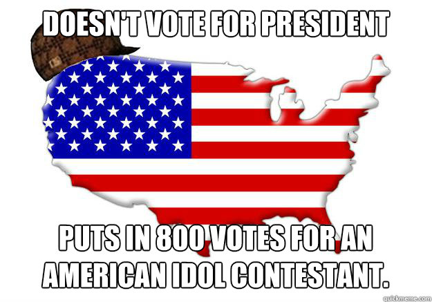 Doesn't vote for president Puts in 800 votes for an American Idol contestant. - Doesn't vote for president Puts in 800 votes for an American Idol contestant.  Scumbag america