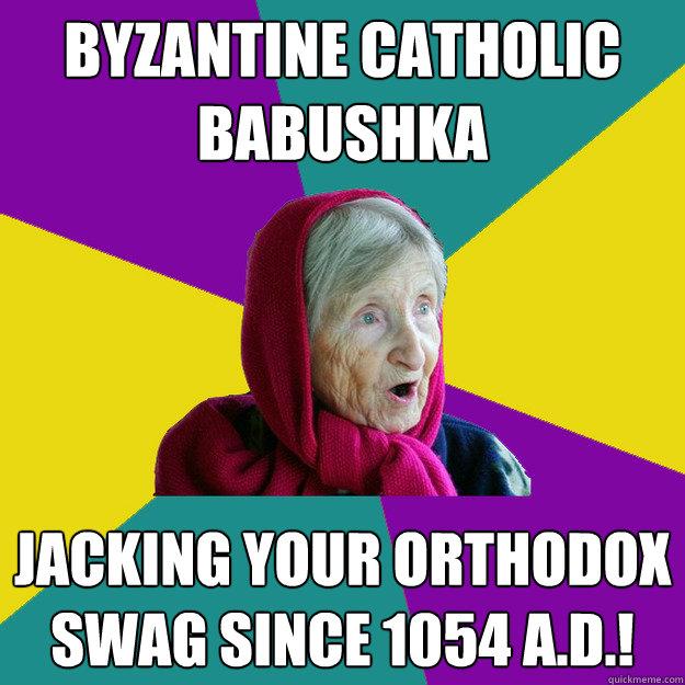 Byzantine Catholic Babushka Jacking your Orthodox swag since 1054 A.D.! - Byzantine Catholic Babushka Jacking your Orthodox swag since 1054 A.D.!  Technologically Oblivious Old Lady