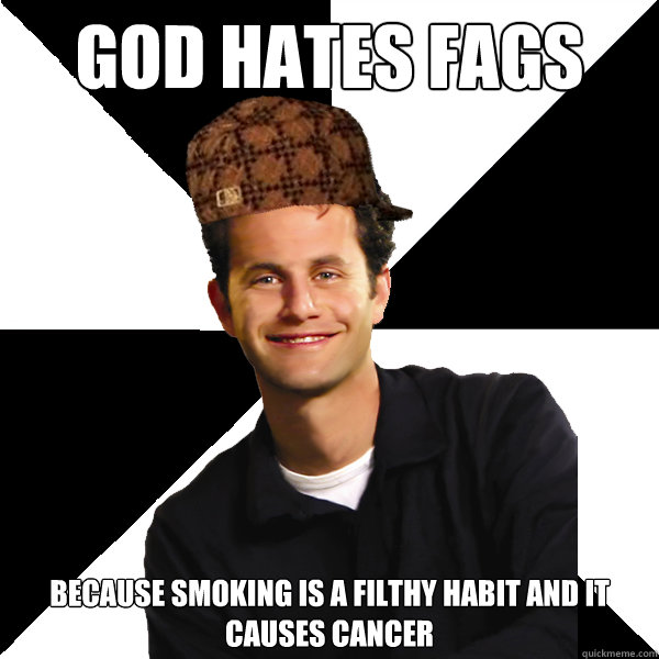 god hates fags because smoking is a filthy habit and it causes cancer - god hates fags because smoking is a filthy habit and it causes cancer  Scumbag Christian