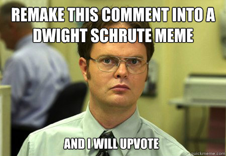 Remake this comment into a Dwight Schrute Meme And I will upvote - Remake this comment into a Dwight Schrute Meme And I will upvote  Dwight