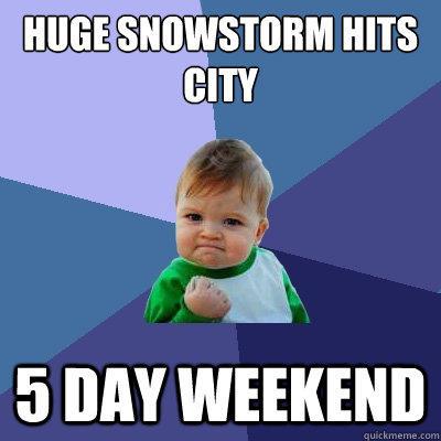 Huge Snowstorm hits city 5 day weekend  - Huge Snowstorm hits city 5 day weekend   Success Kid
