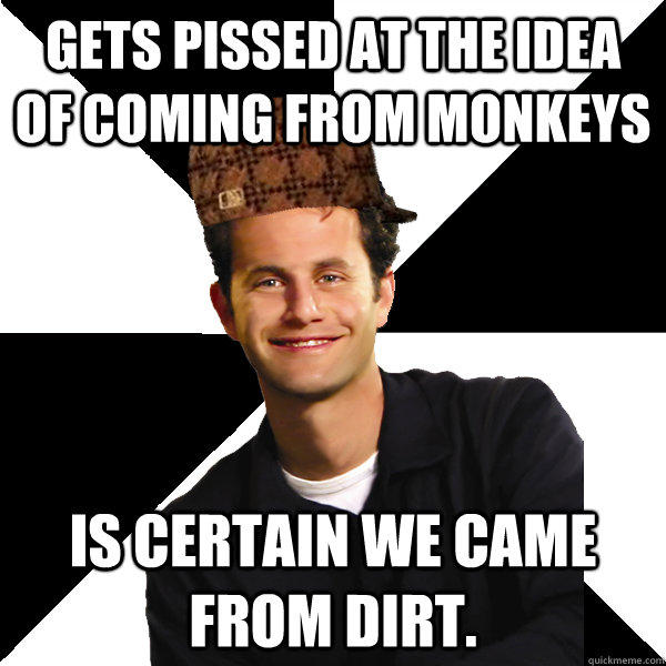 Gets pissed at the idea of coming from monkeys Is certain we came from dirt. - Gets pissed at the idea of coming from monkeys Is certain we came from dirt.  Scumbag Christian
