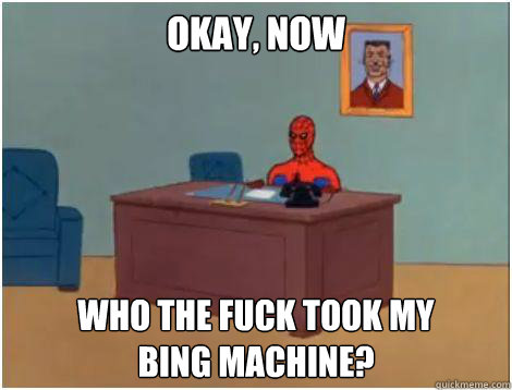 OKay, now Who the fuck took my bing machine?
