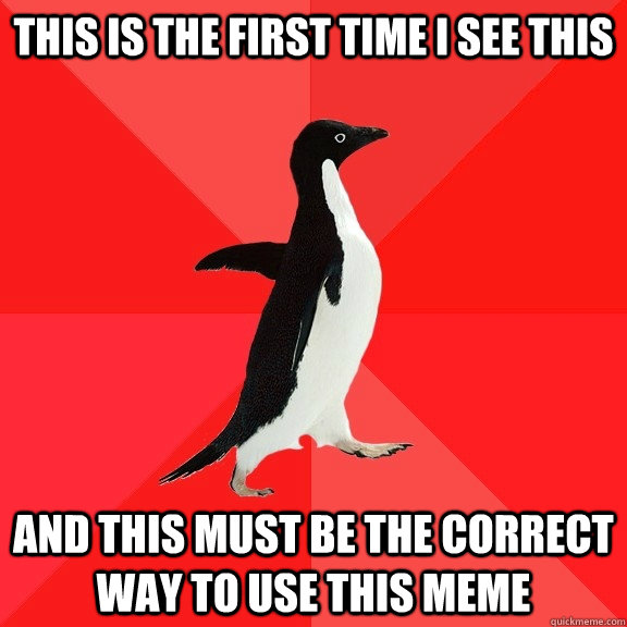 This is the first time I see this And this must be the correct way to use this meme - This is the first time I see this And this must be the correct way to use this meme  Socially Awesome Penguin