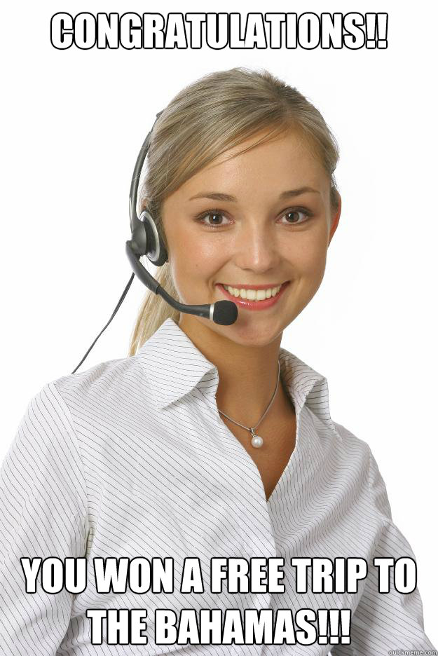 Congratulations!! You won a free trip to the Bahamas!!!  Unmonitored Telemarketer