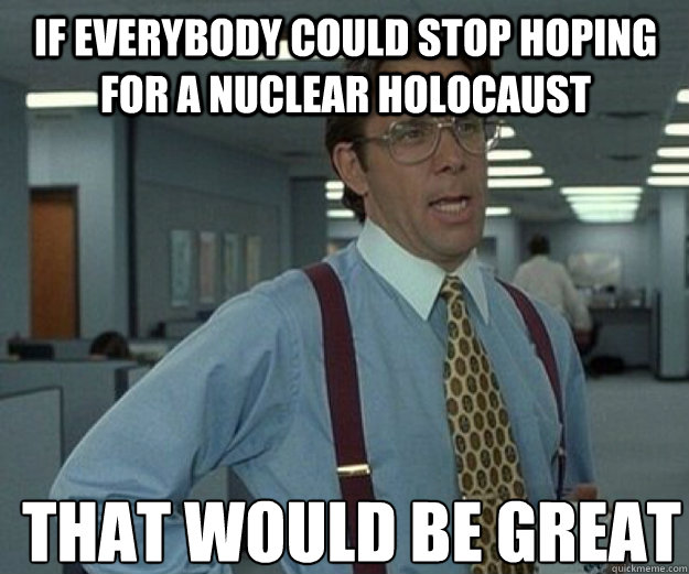 If everybody could stop hoping for a nuclear holocaust THAT WOULD BE GREAT - If everybody could stop hoping for a nuclear holocaust THAT WOULD BE GREAT  that would be great