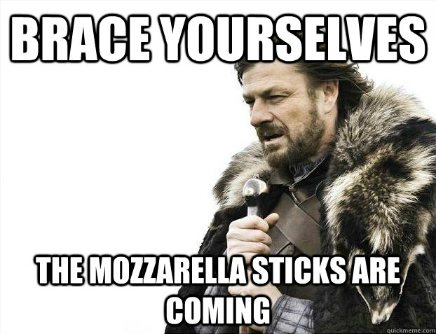 Brace Yourselves The Mozzarella Sticks Are Coming Brace Yourselves