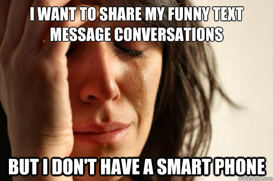 I want to share my funny text message conversations but I don't have a smart phone  - I want to share my funny text message conversations but I don't have a smart phone   First World Problems