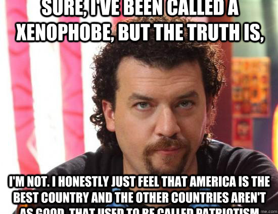 Sure, I've been called a xenophobe, but the truth is,  I'm not. I honestly just feel that America is the best country and the other countries aren't as good. That used to be called patriotism