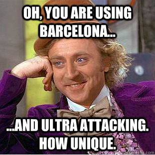 OH, YOU ARE USING BARCELONA... ...AND ULTRA ATTACKING. HOW UNIQUE. - OH, YOU ARE USING BARCELONA... ...AND ULTRA ATTACKING. HOW UNIQUE.  Condescending Wonka