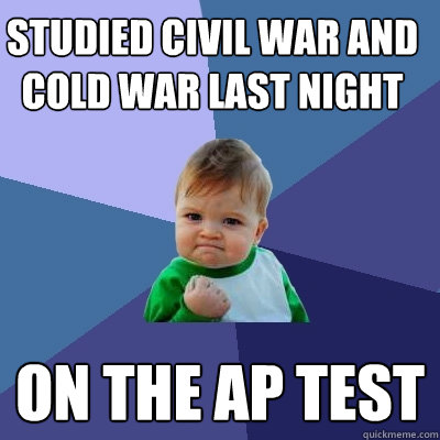 Studied civil war and cold war last night On the ap test - Studied civil war and cold war last night On the ap test  Success Kid