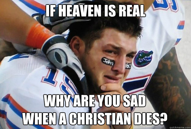 if heaven is real why are you sad  when a christian dies? - if heaven is real why are you sad  when a christian dies?  Crying Tim Tebow