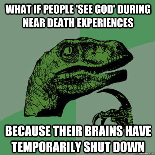What if people 'see God' during near death experiences Because their brains have temporarily shut down - What if people 'see God' during near death experiences Because their brains have temporarily shut down  Philosoraptor