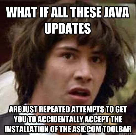What if all these Java updates are just repeated attempts to get you to accidentally accept the installation of the ask.com toolbar - What if all these Java updates are just repeated attempts to get you to accidentally accept the installation of the ask.com toolbar  conspiracy keanu