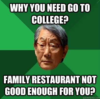 why you need go to college?  family restaurant not good enough for you? - why you need go to college?  family restaurant not good enough for you?  High Expectations Asian Father