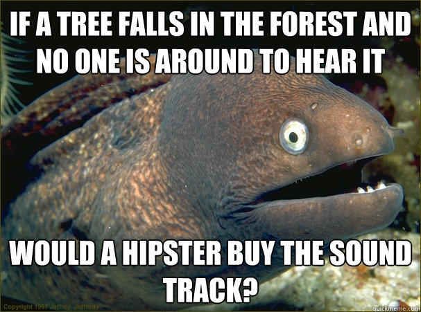If a tree falls in the forest and no one is around to hear it would a hipster buy the sound track? - If a tree falls in the forest and no one is around to hear it would a hipster buy the sound track?  Bad Joke Eel