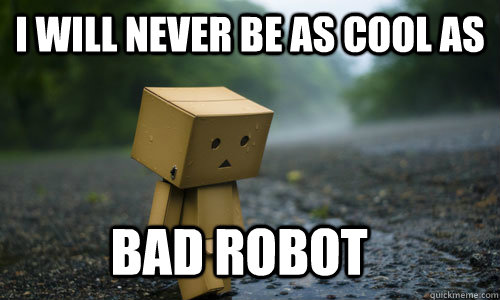 i will never be as cool as bad robot