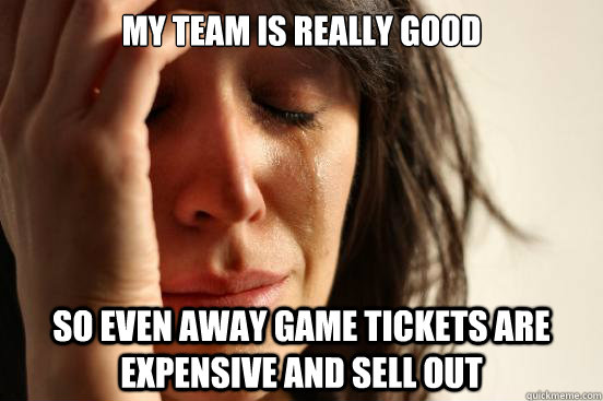 My team is really good so even away game tickets are expensive and sell out - My team is really good so even away game tickets are expensive and sell out  First World Problems