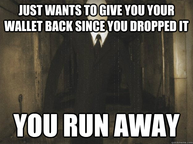 Just wants to give you your wallet back since you dropped it  You run away