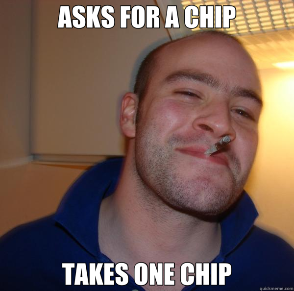 ASKS FOR A CHIP TAKES ONE CHIP - ASKS FOR A CHIP TAKES ONE CHIP  Good Guy Greg