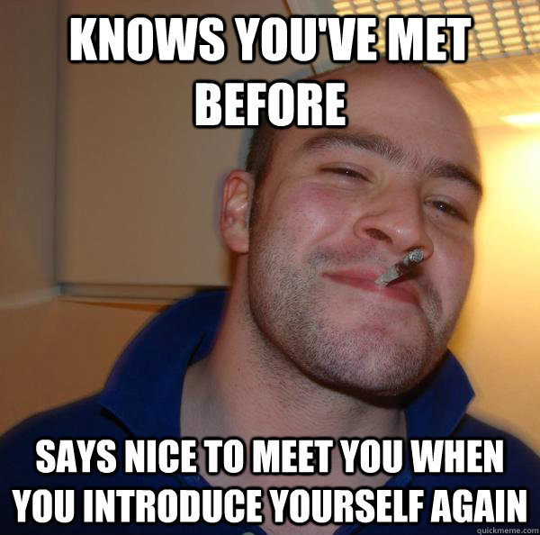 Knows you've met before says nice to meet you when you introduce yourself again - Knows you've met before says nice to meet you when you introduce yourself again  Misc