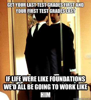 Get your last test grades first and your first test grades last If life were like Foundations we'd all be going to work like him