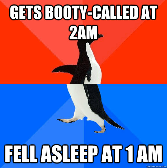 Gets booty-called at 2am Fell asleep at 1 am - Gets booty-called at 2am Fell asleep at 1 am  Socially Awesome Awkward Penguin