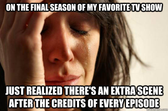 On the final season of my favorite tv show Just realized there's an extra scene after the credits of every episode - On the final season of my favorite tv show Just realized there's an extra scene after the credits of every episode  First World Problems
