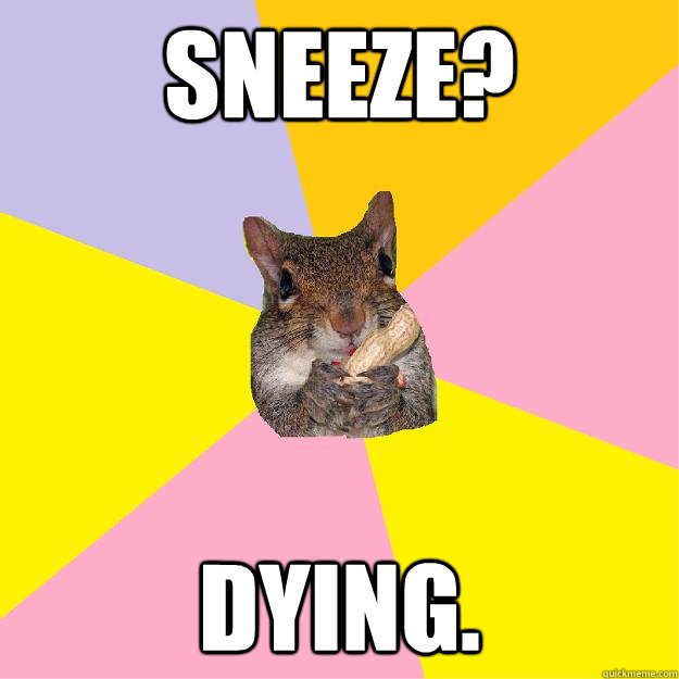 Sneeze? Dying.