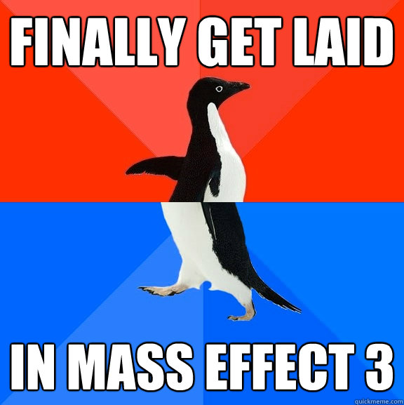 finally get laid in mass effect 3 - finally get laid in mass effect 3  Socially Awesome Awkward Penguin