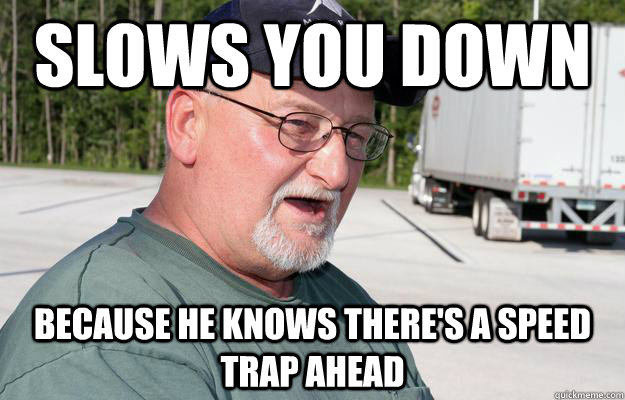 Slows you down because he knows there's a speed trap ahead