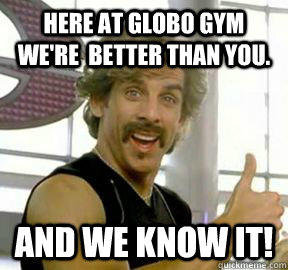Here at Globo Gym we're  better than you. And we know it!